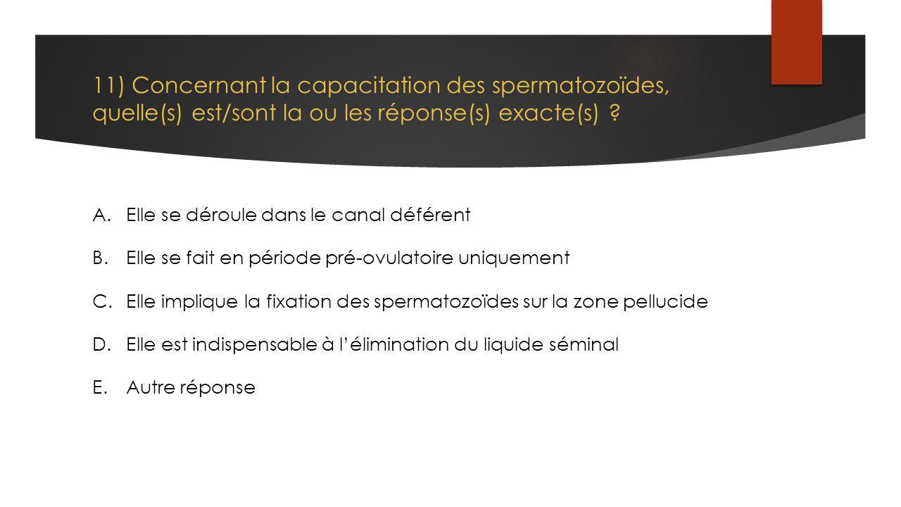 11) Concernant la capacitation des spermatozoïdes, quelle(s) est/sont la ou les réponse(s) exacte(s) ? A.Elle se déroule dans le canal déférent B.Elle