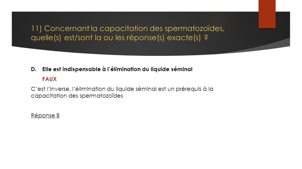 11) Concernant la capacitation des spermatozoïdes, quelle(s) est/sont la ou les réponse(s) exacte(s) ? D.Elle est indispensable à l'élimination du liq