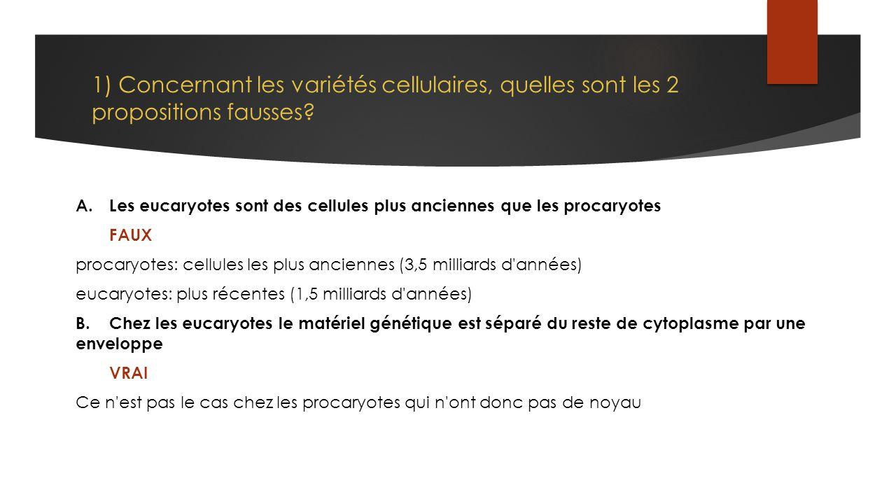 1) Concernant les variétés cellulaires, quelles sont les 2 propositions fausses? A.Les eucaryotes sont des cellules plus anciennes que les procaryotes