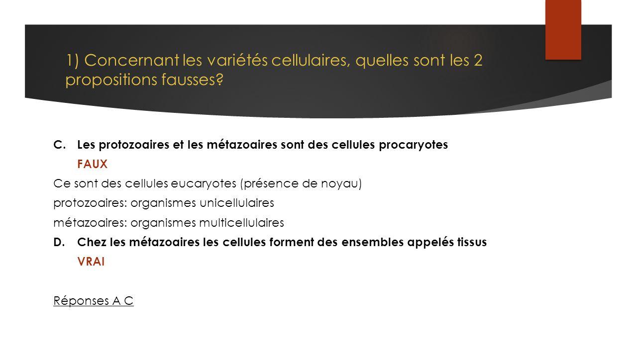 1) Concernant les variétés cellulaires, quelles sont les 2 propositions fausses? C.Les protozoaires et les métazoaires sont des cellules procaryotes F