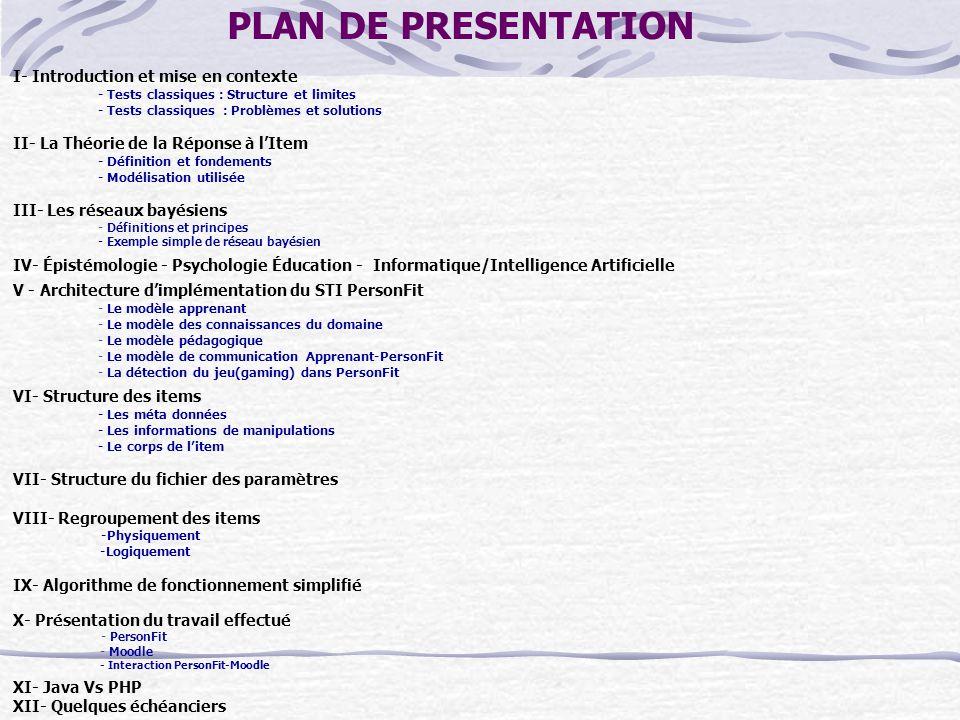 PLAN DE PRESENTATION I- Introduction et mise en contexte - Tests classiques : Structure et limites - Tests classiques : Problèmes et solutions II- La Théorie de la Réponse à l'Item - Définition et fondements - Modélisation utilisée III- Les réseaux bayésiens - Définitions et principes - Exemple simple de réseau bayésien IV- Épistémologie - Psychologie Éducation - Informatique/Intelligence Artificielle V - Architecture d'implémentation du STI PersonFit - Le modèle apprenant - Le modèle des connaissances du domaine - Le modèle pédagogique - Le modèle de communication Apprenant-PersonFit - La détection du jeu(gaming) dans PersonFit VI- Structure des items - Les méta données - Les informations de manipulations - Le corps de l'item VII- Structure du fichier des paramètres VIII- Regroupement des items -Physiquement -Logiquement IX- Algorithme de fonctionnement simplifié X- Présentation du travail effectué - PersonFit - Moodle - Interaction PersonFit-Moodle XI- Java Vs PHP XII- Quelques échéanciers