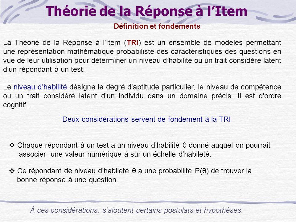 Théorie de la Réponse à l'Item La Théorie de la Réponse à l'Item (TRI) est un ensemble de modèles permettant une représentation mathématique probabiliste des caractéristiques des questions en vue de leur utilisation pour déterminer un niveau d'habilité ou un trait considéré latent d'un répondant à un test.