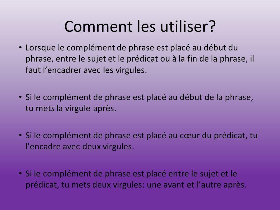 Comment les utiliser? Lorsque le complément de phrase est placé au début du phrase, entre le sujet et le prédicat ou à la fin de la phrase, il faut l'