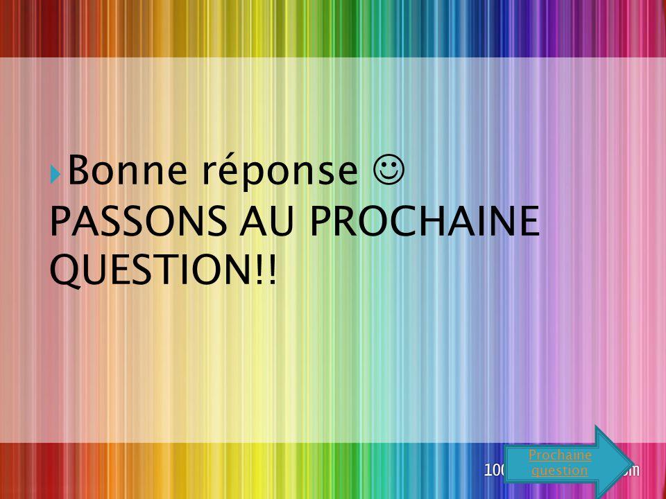  Bonne réponse PASSONS AU PROCHAINE QUESTION!! Prochaine question