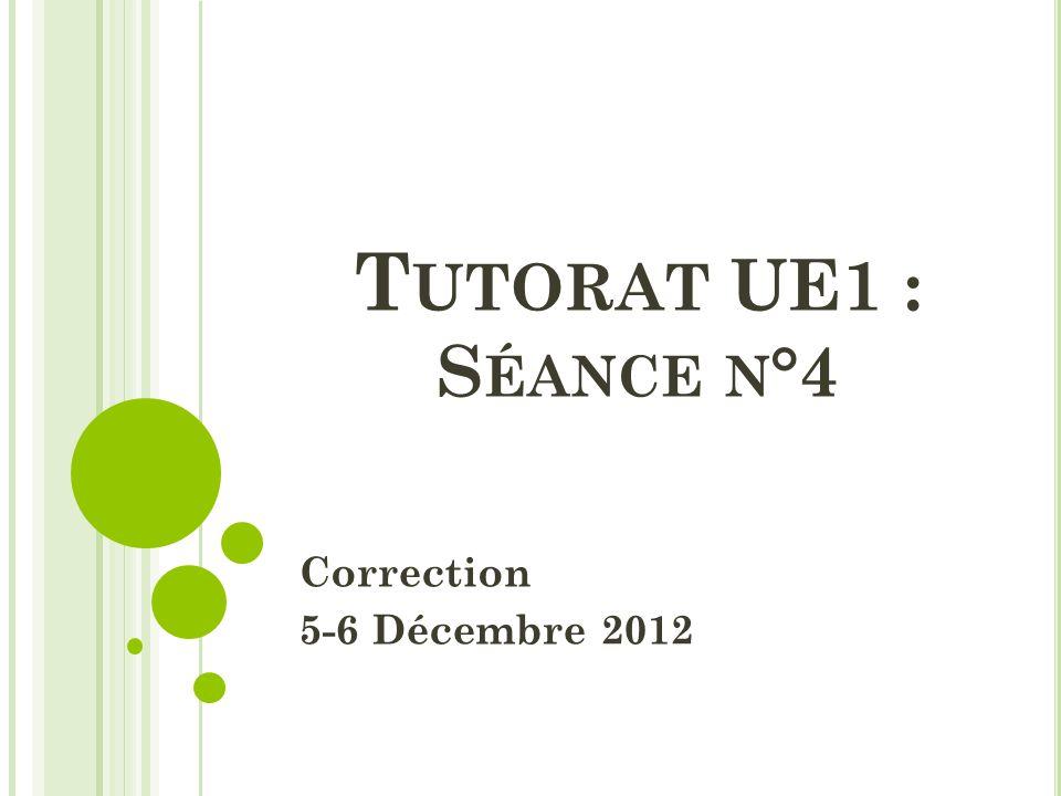 T UTORAT UE1 : S ÉANCE N °4 Correction 5-6 Décembre 2012