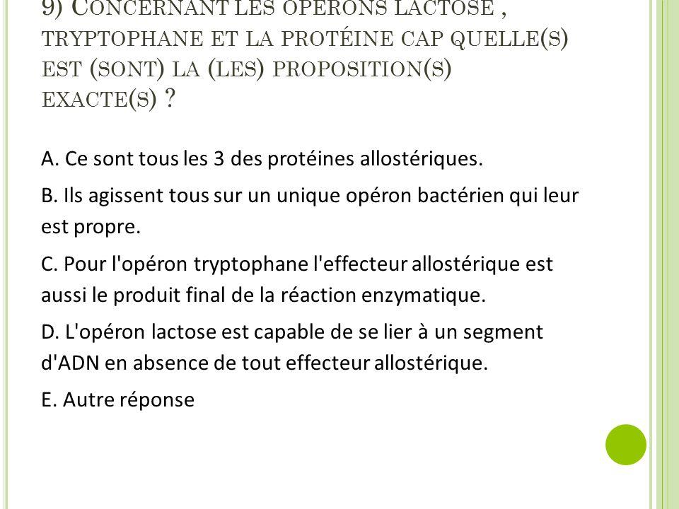 9) C ONCERNANT LES OPÉRONS LACTOSE, TRYPTOPHANE ET LA PROTÉINE CAP QUELLE ( S ) EST ( SONT ) LA ( LES ) PROPOSITION ( S ) EXACTE ( S ) ? A. Ce sont to