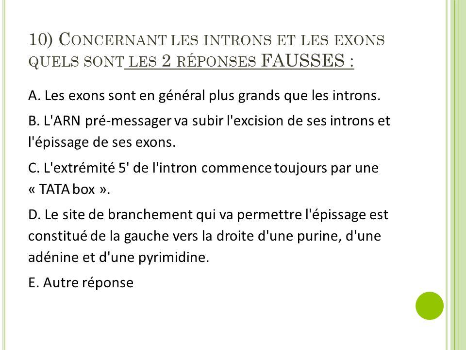 10) C ONCERNANT LES INTRONS ET LES EXONS QUELS SONT LES 2 RÉPONSES FAUSSES : A.