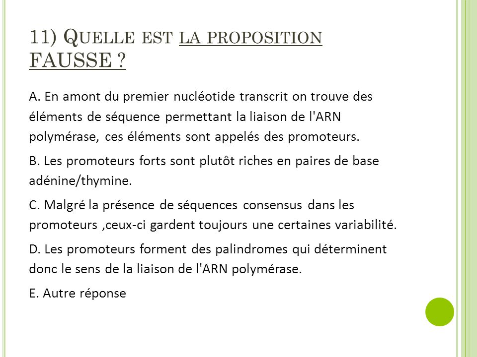 11) Q UELLE EST LA PROPOSITION FAUSSE ? A. En amont du premier nucléotide transcrit on trouve des éléments de séquence permettant la liaison de l'ARN