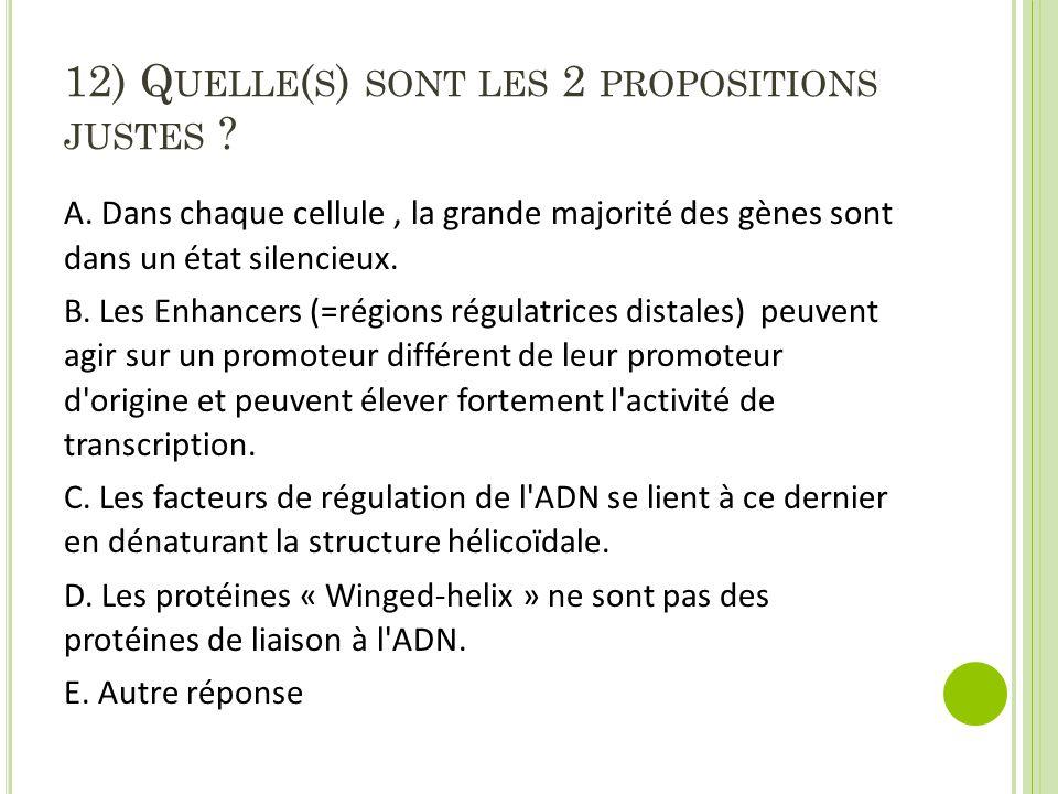 12) Q UELLE ( S ) SONT LES 2 PROPOSITIONS JUSTES ? A. Dans chaque cellule, la grande majorité des gènes sont dans un état silencieux. B. Les Enhancers