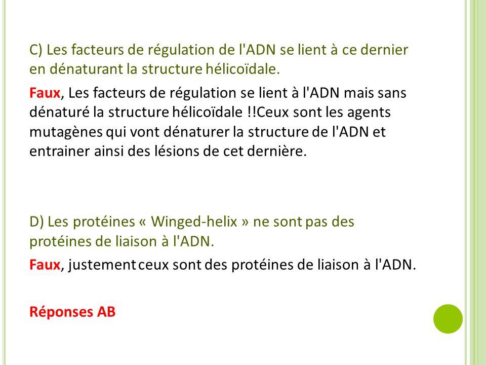 C) Les facteurs de régulation de l'ADN se lient à ce dernier en dénaturant la structure hélicoïdale. Faux, Les facteurs de régulation se lient à l'ADN