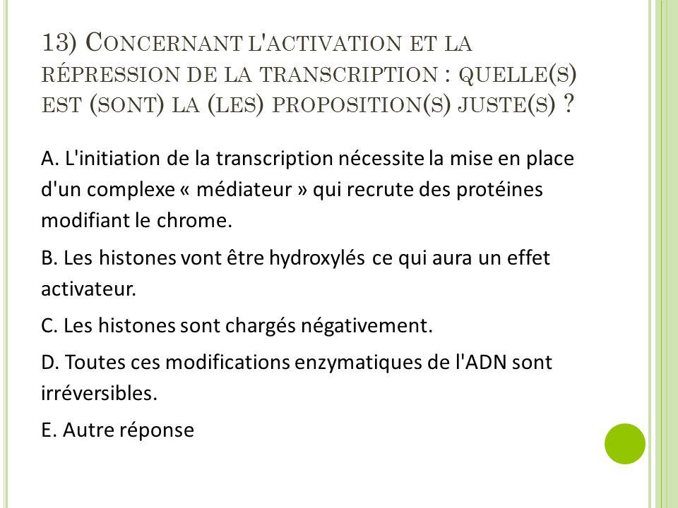 13) C ONCERNANT L ' ACTIVATION ET LA RÉPRESSION DE LA TRANSCRIPTION : QUELLE ( S ) EST ( SONT ) LA ( LES ) PROPOSITION ( S ) JUSTE ( S ) ? A. L'initia