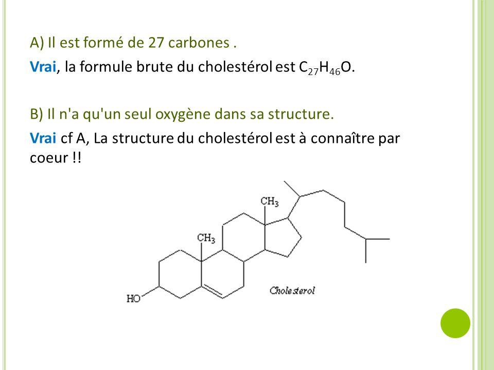 A) Il est formé de 27 carbones. Vrai, la formule brute du cholestérol est C 27 H 46 O. B) Il n'a qu'un seul oxygène dans sa structure. Vrai cf A, La s