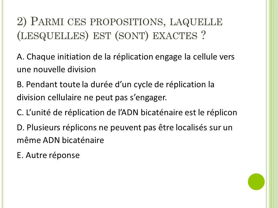 2) P ARMI CES PROPOSITIONS, LAQUELLE ( LESQUELLES ) EST ( SONT ) EXACTES ? A. Chaque initiation de la réplication engage la cellule vers une nouvelle