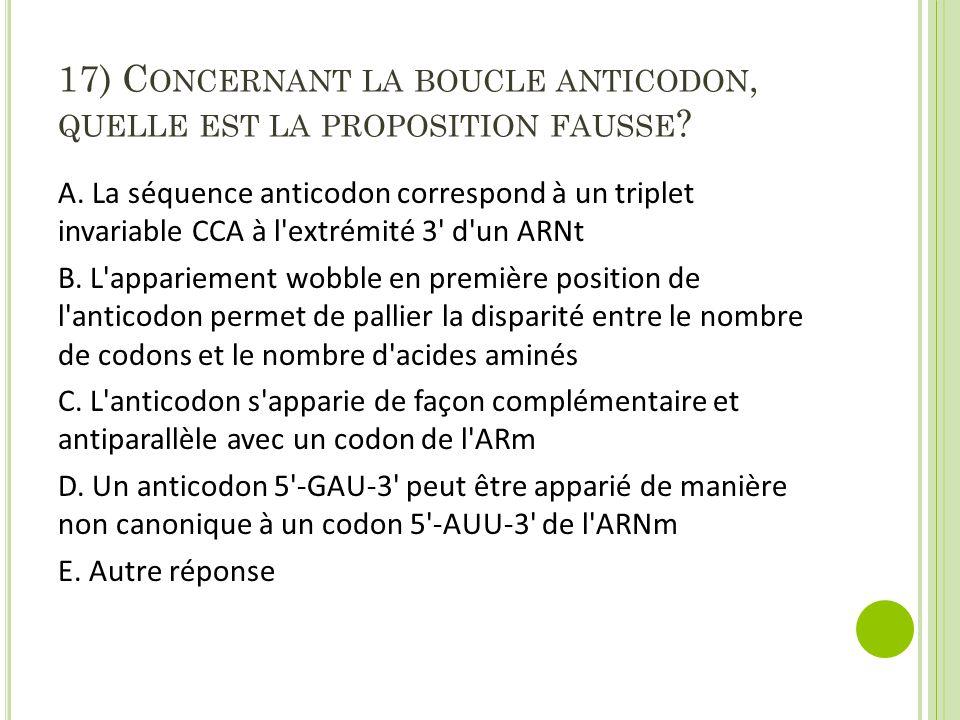 17) C ONCERNANT LA BOUCLE ANTICODON, QUELLE EST LA PROPOSITION FAUSSE ? A. La séquence anticodon correspond à un triplet invariable CCA à l'extrémité
