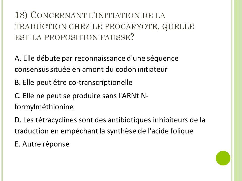 18) C ONCERNANT L INITIATION DE LA TRADUCTION CHEZ LE PROCARYOTE, QUELLE EST LA PROPOSITION FAUSSE .