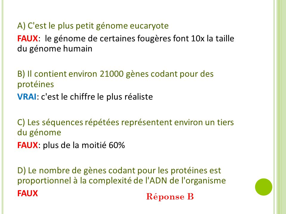 A) C est le plus petit génome eucaryote FAUX: le génome de certaines fougères font 10x la taille du génome humain B) Il contient environ 21000 gènes codant pour des protéines VRAI: c est le chiffre le plus réaliste C) Les séquences répétées représentent environ un tiers du génome FAUX: plus de la moitié 60% D) Le nombre de gènes codant pour les protéines est proportionnel à la complexité de l ADN de l organisme FAUX Réponse B