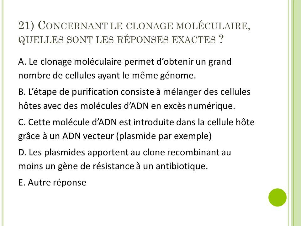 21) C ONCERNANT LE CLONAGE MOLÉCULAIRE, QUELLES SONT LES RÉPONSES EXACTES ? A. Le clonage moléculaire permet d'obtenir un grand nombre de cellules aya