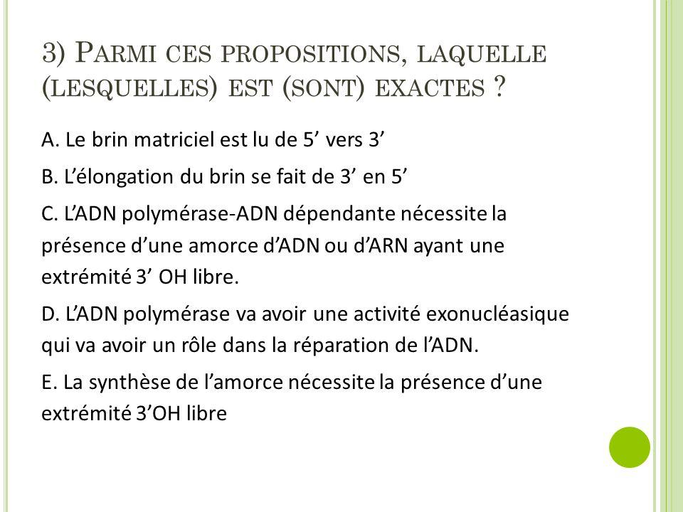 3) P ARMI CES PROPOSITIONS, LAQUELLE ( LESQUELLES ) EST ( SONT ) EXACTES ? A. Le brin matriciel est lu de 5' vers 3' B. L'élongation du brin se fait d