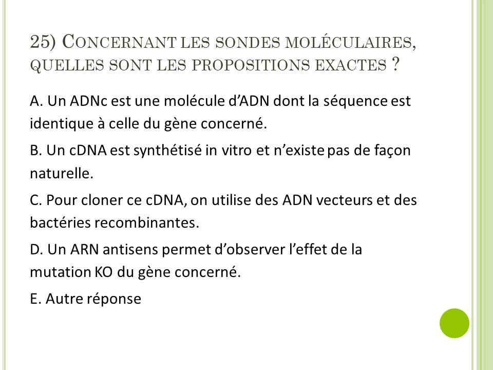 25) C ONCERNANT LES SONDES MOLÉCULAIRES, QUELLES SONT LES PROPOSITIONS EXACTES ? A. Un ADNc est une molécule d'ADN dont la séquence est identique à ce