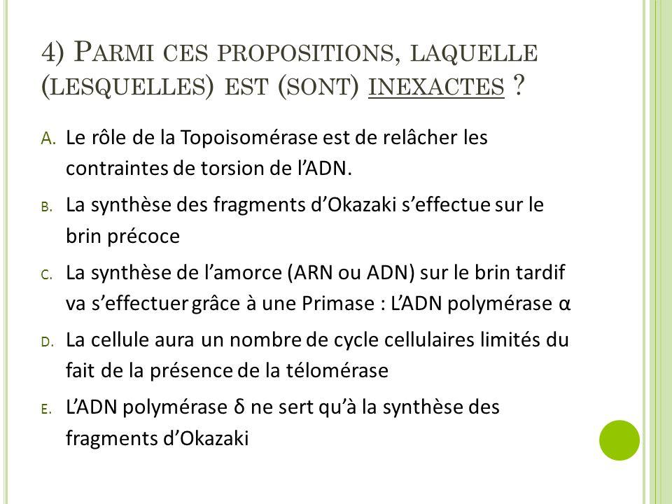 4) P ARMI CES PROPOSITIONS, LAQUELLE ( LESQUELLES ) EST ( SONT ) INEXACTES ? A. Le rôle de la Topoisomérase est de relâcher les contraintes de torsion