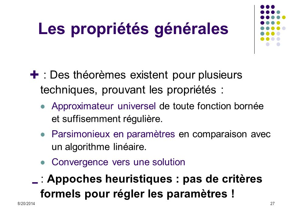 8/20/201427 Les propriétés générales  : Des théorèmes existent pour plusieurs techniques, prouvant les propriétés : Approximateur universel de toute