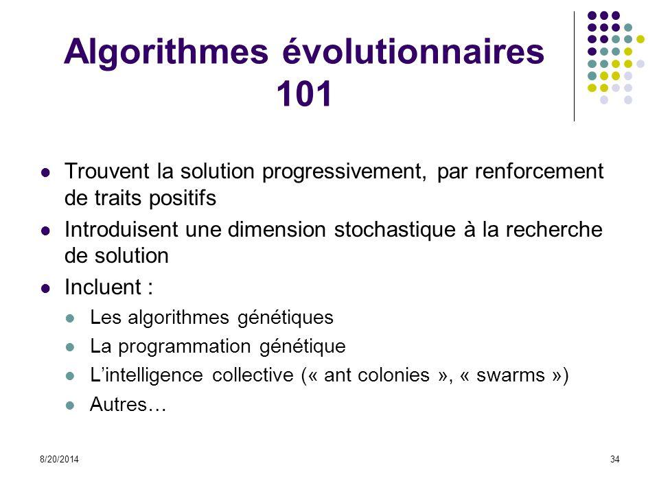 8/20/201434 Algorithmes évolutionnaires 101 Trouvent la solution progressivement, par renforcement de traits positifs Introduisent une dimension stoch