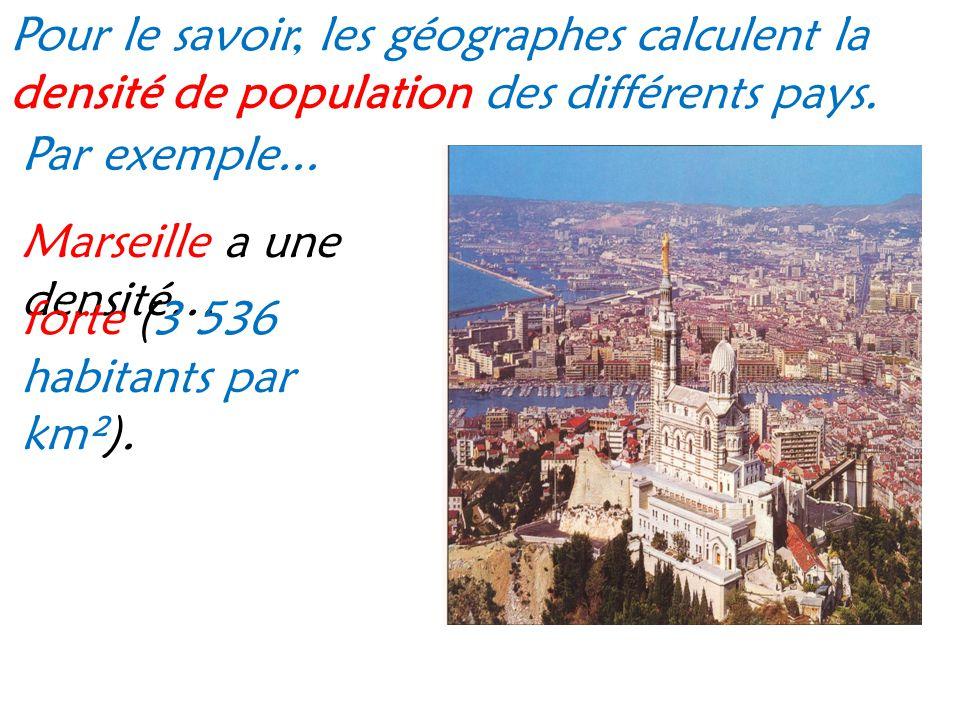 Pour le savoir, les géographes calculent la densité de population des différents pays. Par exemple... Marseille a une densité… forte (3 536 habitants
