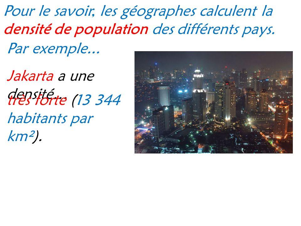 Pour le savoir, les géographes calculent la densité de population des différents pays. Par exemple... Jakarta a une densité… très forte (13 344 habita