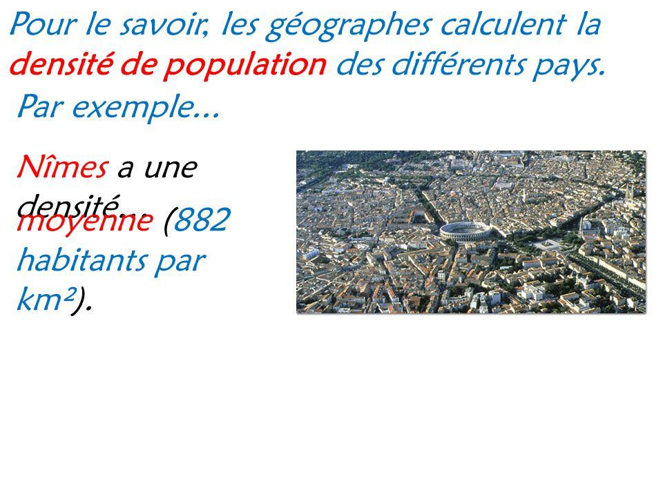 Pour le savoir, les géographes calculent la densité de population des différents pays. Par exemple... Nîmes a une densité… moyenne (882 habitants par