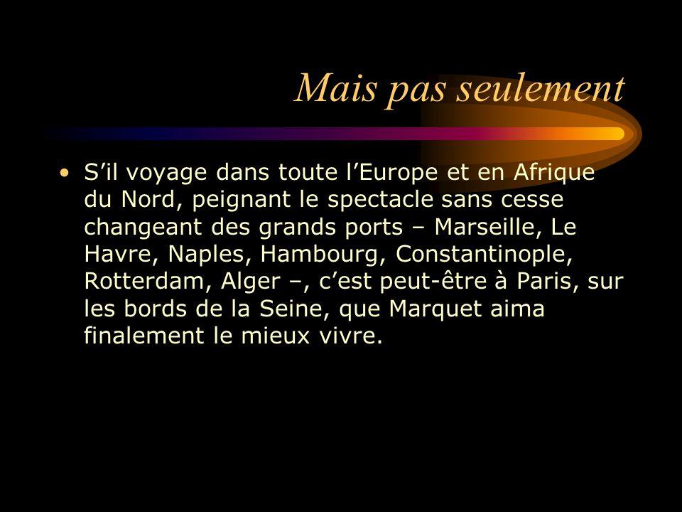Mais pas seulement S'il voyage dans toute l'Europe et en Afrique du Nord, peignant le spectacle sans cesse changeant des grands ports – Marseille, Le