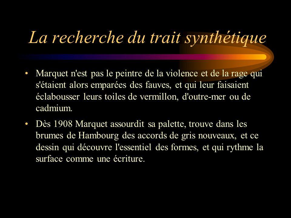 La recherche du trait synthétique Marquet n'est pas le peintre de la violence et de la rage qui s'étaient alors emparées des fauves, et qui leur faisa