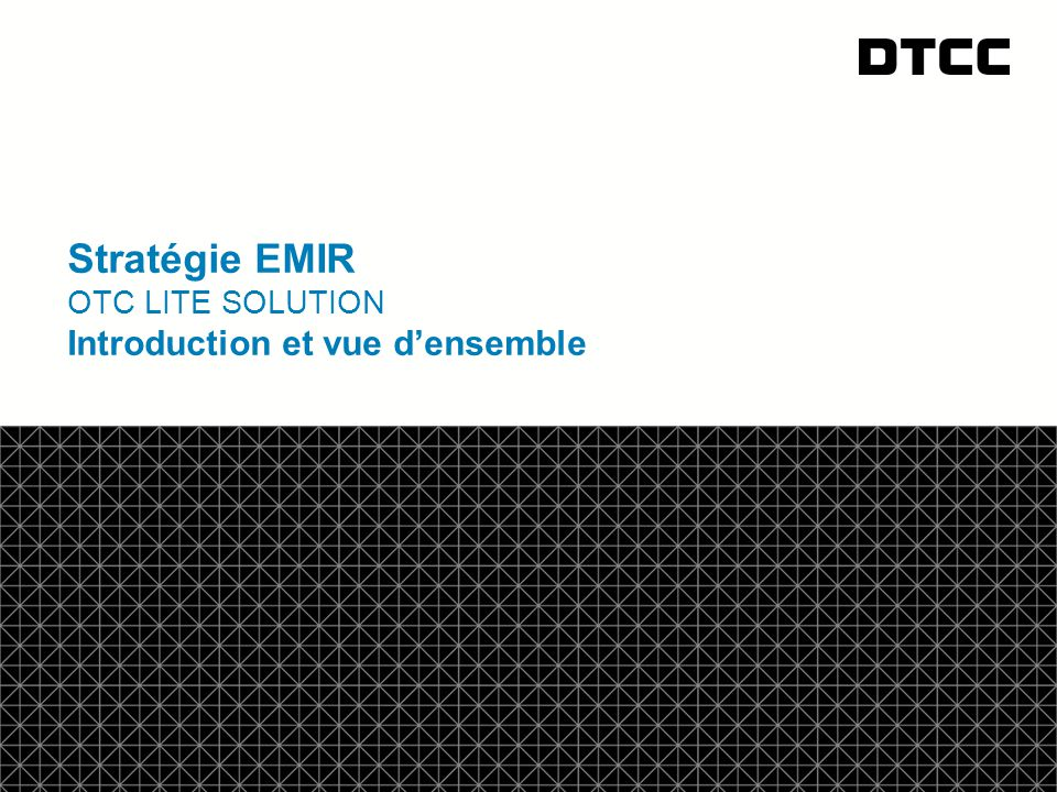 © DTCC Stratégie EMIR OTC LITE SOLUTION Introduction et vue d'ensemble