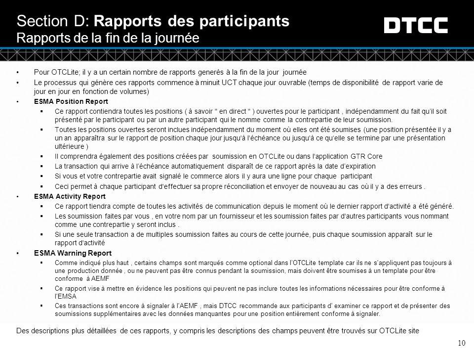 © DTCC 10 Section D: Rapports des participants Rapports de la fin de la journée Pour OTCLite; il y a un certain nombre de rapports generés à la fin de la jour journée Le processus qui génère ces rapports commence à minuit UCT chaque jour ouvrable (temps de disponibilité de rapport varie de jour en jour en fonction de volumes) ESMA Position Report  Ce rapport contiendra toutes les positions ( à savoir en direct ) ouvertes pour le participant, indépendamment du fait qu'il soit présenté par le participant ou par un autre participant qui le nomme comme la contrepartie de leur soumission.