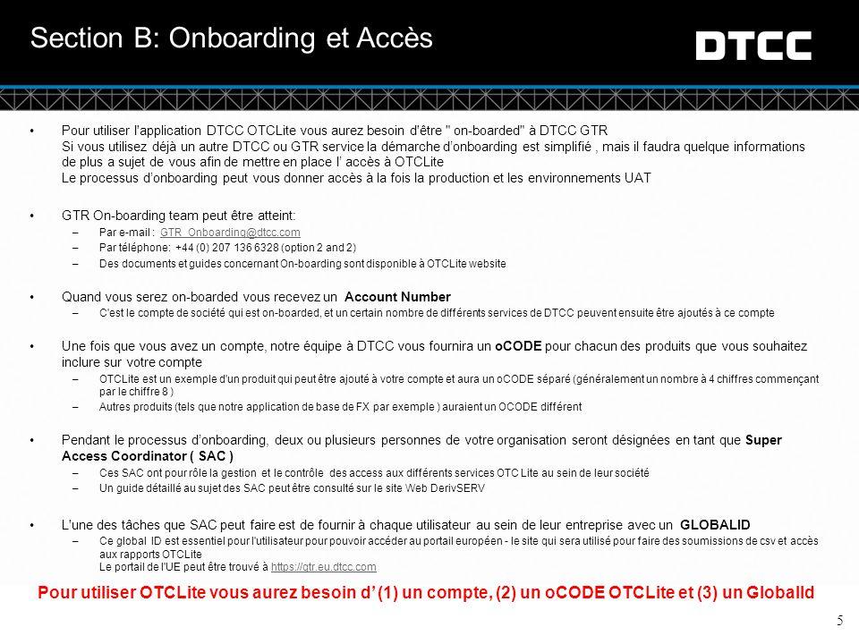 © DTCC 5 Section B: Onboarding et Accès Pour utiliser l application DTCC OTCLite vous aurez besoin d être on-boarded à DTCC GTR Si vous utilisez déjà un autre DTCC ou GTR service la démarche d'onboarding est simplifié, mais il faudra quelque informations de plus a sujet de vous afin de mettre en place l' accès à OTCLite Le processus d'onboarding peut vous donner accès à la fois la production et les environnements UAT GTR On-boarding team peut être atteint: –Par e-mail : GTR_Onboarding@dtcc.comGTR_Onboarding@dtcc.com –Par téléphone: +44 (0) 207 136 6328 (option 2 and 2) –Des documents et guides concernant On-boarding sont disponible à OTCLite website Quand vous serez on-boarded vous recevez un Account Number –C est le compte de société qui est on-boarded, et un certain nombre de différents services de DTCC peuvent ensuite être ajoutés à ce compte Une fois que vous avez un compte, notre équipe à DTCC vous fournira un oCODE pour chacun des produits que vous souhaitez inclure sur votre compte –OTCLite est un exemple d un produit qui peut être ajouté à votre compte et aura un oCODE séparé (généralement un nombre à 4 chiffres commençant par le chiffre 8 ) –Autres produits (tels que notre application de base de FX par exemple ) auraient un OCODE différent Pendant le processus d'onboarding, deux ou plusieurs personnes de votre organisation seront désignées en tant que Super Access Coordinator ( SAC ) –Ces SAC ont pour rôle la gestion et le contrôle des access aux différents services OTC Lite au sein de leur société –Un guide détaillé au sujet des SAC peut être consulté sur le site Web DerivSERV L une des tâches que SAC peut faire est de fournir à chaque utilisateur au sein de leur entreprise avec un GLOBALID –Ce global ID est essentiel pour l utilisateur pour pouvoir accéder au portail européen - le site qui sera utilisé pour faire des soumissions de csv et accès aux rapports OTCLite Le portail de l UE peut être trouvé à https://gtr.eu.dtcc.comhttps://gtr.eu.dtcc.com Pour u