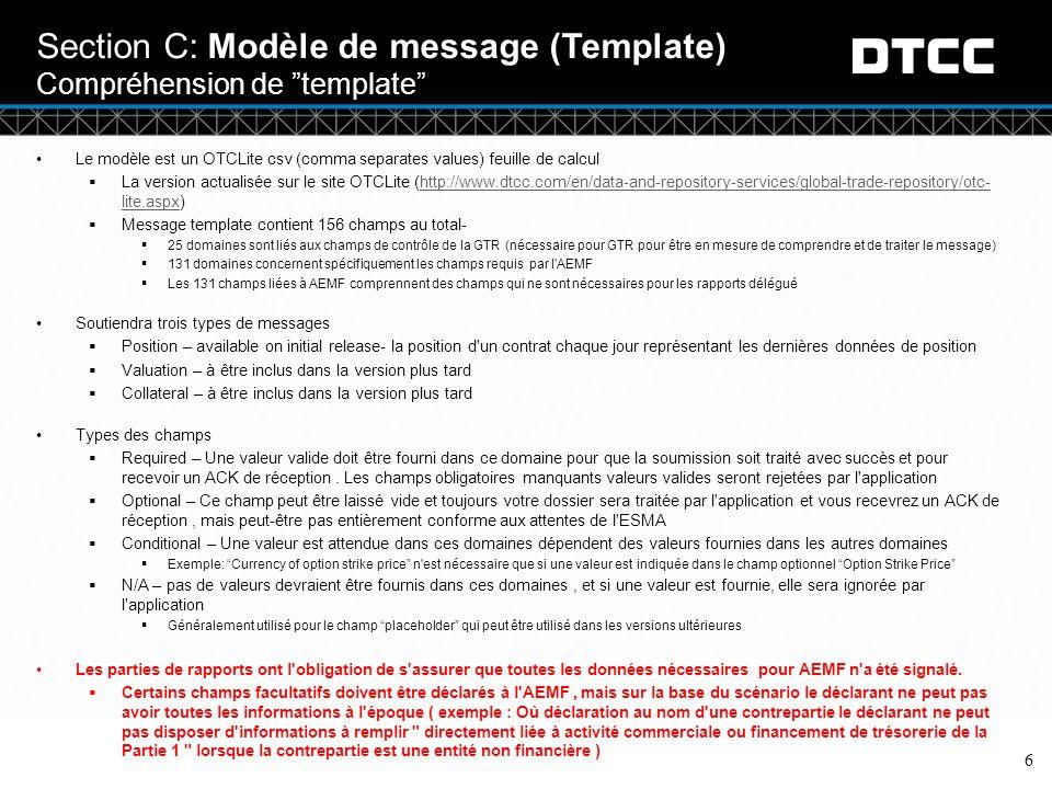 © DTCC Section C: Modèle de message (Template) Compréhension de template 6 Le modèle est un OTCLite csv (comma separates values) feuille de calcul  La version actualisée sur le site OTCLite (http://www.dtcc.com/en/data-and-repository-services/global-trade-repository/otc- lite.aspx)http://www.dtcc.com/en/data-and-repository-services/global-trade-repository/otc- lite.aspx  Message template contient 156 champs au total-  25 domaines sont liés aux champs de contrôle de la GTR (nécessaire pour GTR pour être en mesure de comprendre et de traiter le message)  131 domaines concernent spécifiquement les champs requis par l AEMF  Les 131 champs liées à AEMF comprennent des champs qui ne sont nécessaires pour les rapports délégué Soutiendra trois types de messages  Position – available on initial release- la position d un contrat chaque jour représentant les dernières données de position  Valuation – à être inclus dans la version plus tard  Collateral – à être inclus dans la version plus tard Types des champs  Required – Une valeur valide doit être fourni dans ce domaine pour que la soumission soit traité avec succès et pour recevoir un ACK de réception.