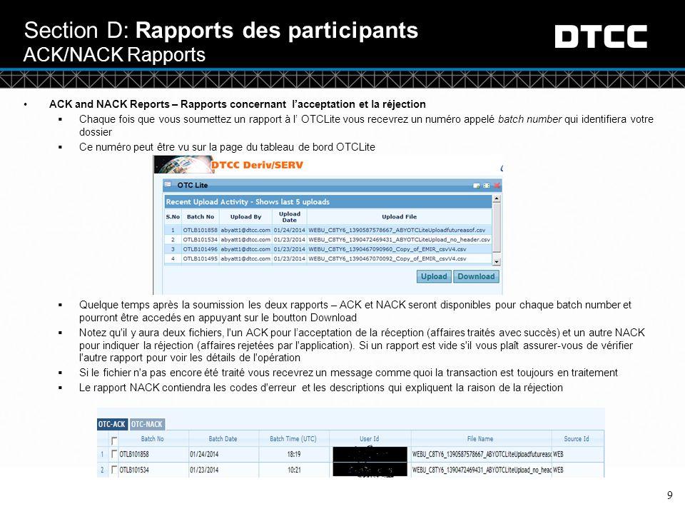 © DTCC 9 Section D: Rapports des participants ACK/NACK Rapports ACK and NACK Reports – Rapports concernant l'acceptation et la réjection  Chaque fois que vous soumettez un rapport à l' OTCLite vous recevrez un numéro appelé batch number qui identifiera votre dossier  Ce numéro peut être vu sur la page du tableau de bord OTCLite  Quelque temps après la soumission les deux rapports – ACK et NACK seront disponibles pour chaque batch number et pourront être accedés en appuyant sur le boutton Download  Notez qu il y aura deux fichiers, l un ACK pour l'acceptation de la réception (affaires traités avec succès) et un autre NACK pour indiquer la réjection (affaires rejetées par l application).