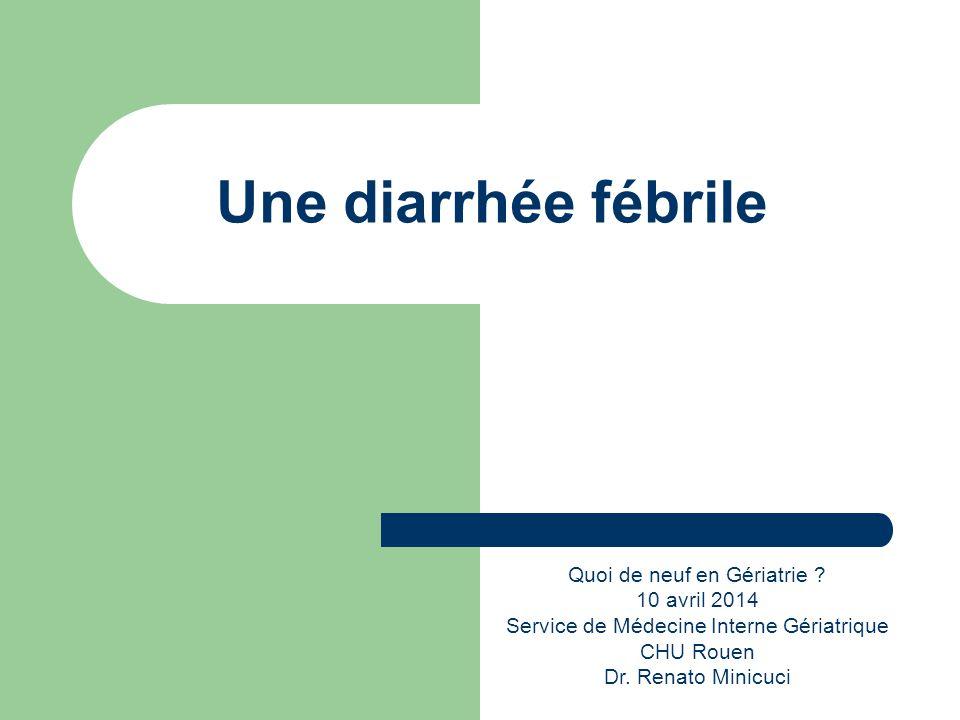 Une diarrhée fébrile Quoi de neuf en Gériatrie ? 10 avril 2014 Service de Médecine Interne Gériatrique CHU Rouen Dr. Renato Minicuci