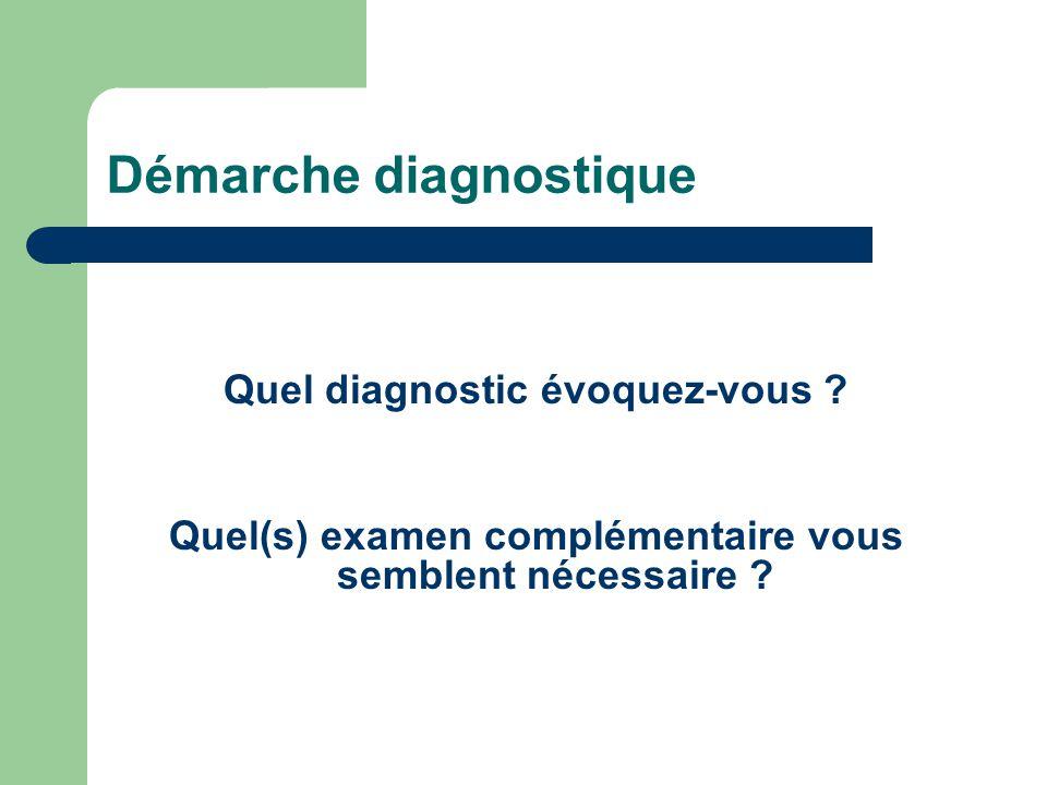 Démarche diagnostique Quel diagnostic évoquez-vous ? Quel(s) examen complémentaire vous semblent nécessaire ?