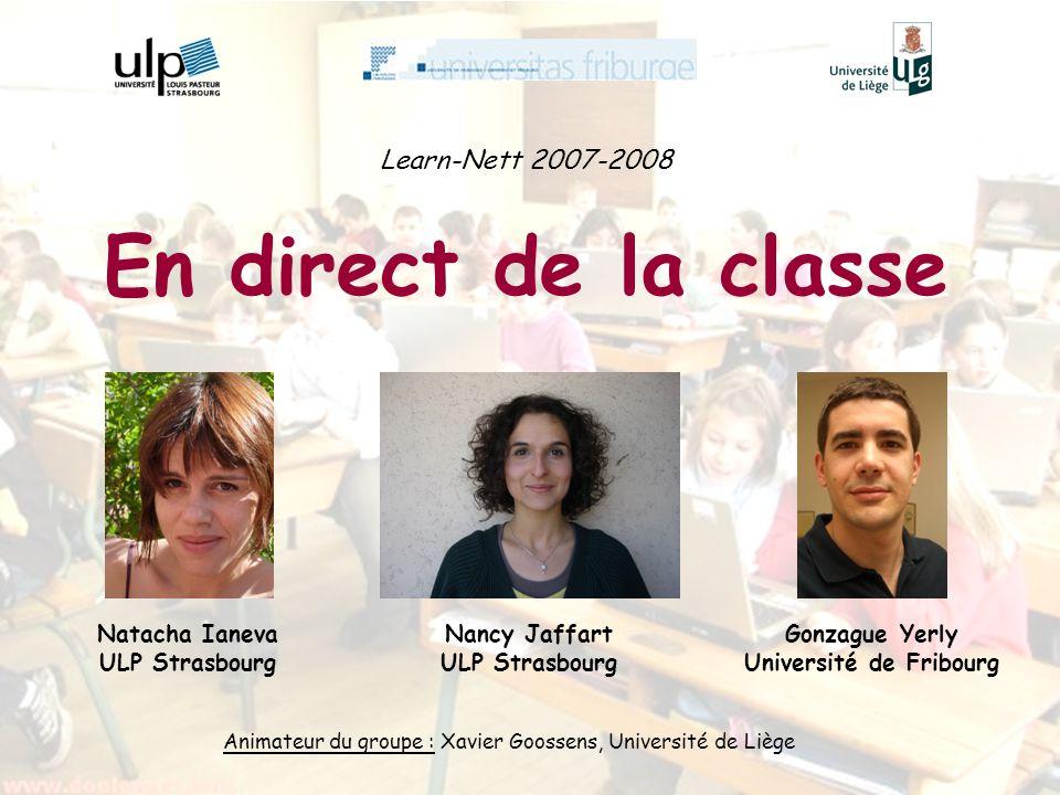 Learn-Nett 2007-2008 En direct de la classe Animateur du groupe : Xavier Goossens, Université de Liège Nancy Jaffart ULP Strasbourg Natacha Ianeva ULP Strasbourg Gonzague Yerly Université de Fribourg