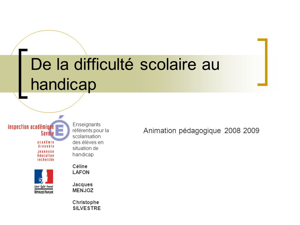 De la difficulté scolaire au handicap Enseignants référents pour la scolarisation des élèves en situation de handicap Céline LAFON Jacques MENJOZ Christophe SILVESTRE Animation pédagogique 2008 2009