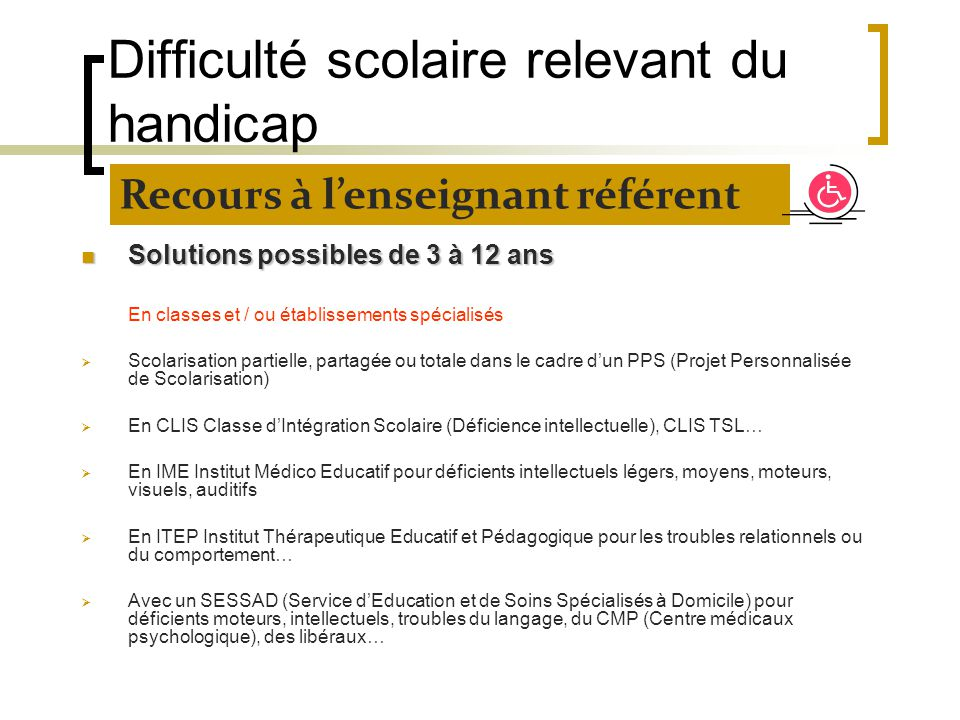 Difficulté scolaire relevant du handicap Solutions possibles de 3 à 12 ans Solutions possibles de 3 à 12 ans En classes et / ou établissements spécial