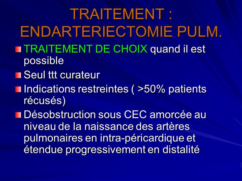 TRAITEMENT : ENDARTERIECTOMIE PULM. TRAITEMENT DE CHOIX quand il est possible Seul ttt curateur Indications restreintes ( >50% patients récusés) Désob