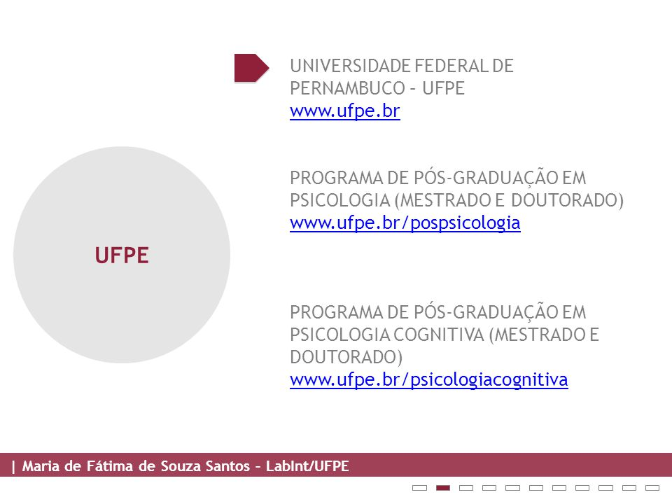 | Maria de Fátima de Souza Santos – LabInt/UFPE UFPE UNIVERSIDADE FEDERAL DE PERNAMBUCO – UFPE www.ufpe.br PROGRAMA DE PÓS-GRADUAÇÃO EM PSICOLOGIA (MESTRADO E DOUTORADO) www.ufpe.br/pospsicologia PROGRAMA DE PÓS-GRADUAÇÃO EM PSICOLOGIA COGNITIVA (MESTRADO E DOUTORADO) www.ufpe.br/psicologiacognitiva www.ufpe.br/psicologiacognitiva