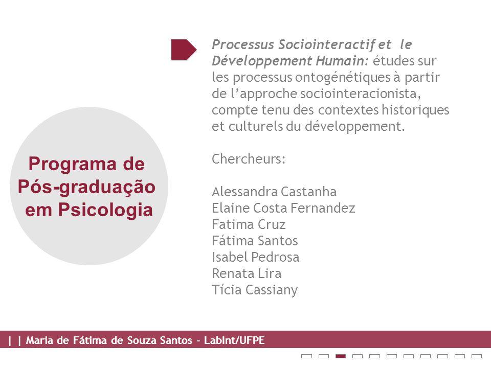 | | Maria de Fátima de Souza Santos - LabInt/UFPE Programa de Pós-graduação em Psicologia Processus Sociointeractif et le Développement Humain: études sur les processus ontogénétiques à partir de l'approche sociointeracionista, compte tenu des contextes historiques et culturels du développement.