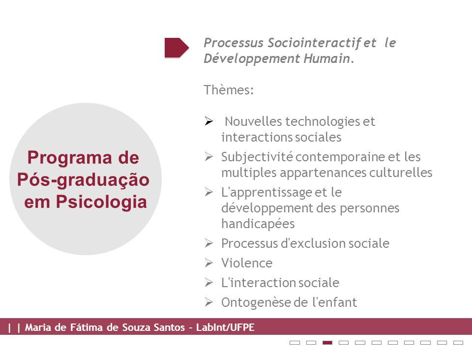 | | Maria de Fátima de Souza Santos - LabInt/UFPE Programa de Pós-graduação em Psicologia Processus Sociointeractif et le Développement Humain.