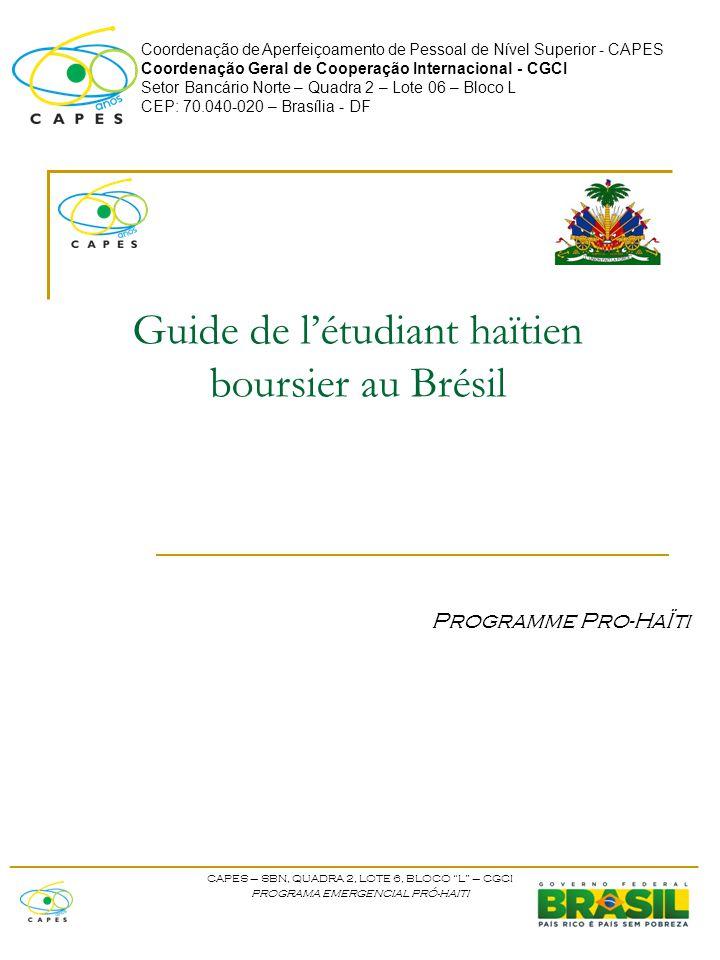 Coordenação de Aperfeiçoamento de Pessoal de Nível Superior - CAPES Coordenação Geral de Cooperação Internacional - CGCI Setor Bancário Norte – Quadra 2 – Lote 06 – Bloco L CEP: 70.040-020 – Brasília - DF Guide de l'étudiant haïtien boursier au Brésil Programme Pro-HaÏti ____________________________________________________ CAPES – SBN, QUADRA 2, LOTE 6, BLOCO L – CGCI PROGRAMA EMERGENCIAL PRÓ-HAITI