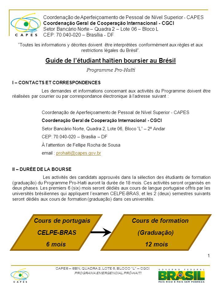 Coordenação de Aperfeiçoamento de Pessoal de Nível Superior - CAPES Coordenação Geral de Cooperação Internacional - CGCI Setor Bancário Norte – Quadra 2 – Lote 06 – Bloco L CEP: 70.040-020 – Brasília - DF CAPES – SBN, QUADRA 2, LOTE 6, BLOCO L – CGCI PROGRAMA EMERGENCIAL PRÓ-HAITI III – DEPENSES FINANCEES La CAPES couvre les responsabilités financières suivantes :  Billet d'avion  Aide d'installation  Bourse d'études Le billet d'avion sera demandé à partir du mois d'août et les boursiers approuvés recevront par email les billets électroniques.