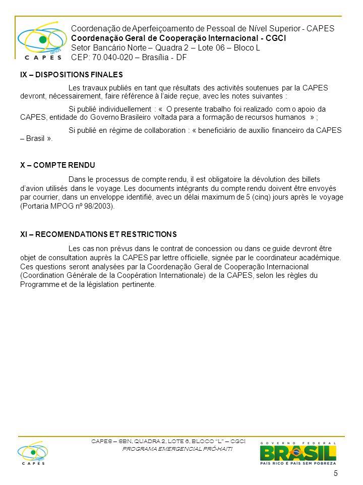 Coordenação de Aperfeiçoamento de Pessoal de Nível Superior - CAPES Coordenação Geral de Cooperação Internacional - CGCI Setor Bancário Norte – Quadra 2 – Lote 06 – Bloco L CEP: 70.040-020 – Brasília - DF CAPES – SBN, QUADRA 2, LOTE 6, BLOCO L – CGCI PROGRAMA EMERGENCIAL PRÓ-HAITI IX – DISPOSITIONS FINALES Les travaux publiés en tant que résultats des activités soutenues par la CAPES devront, nécessairement, faire référence à l'aide reçue, avec les notes suivantes : Si publié individuellement : « O presente trabalho foi realizado com o apoio da CAPES, entidade do Governo Brasileiro voltada para a formação de recursos humanos » ; Si publié en régime de collaboration : « beneficiário de auxílio financeiro da CAPES – Brasil ».