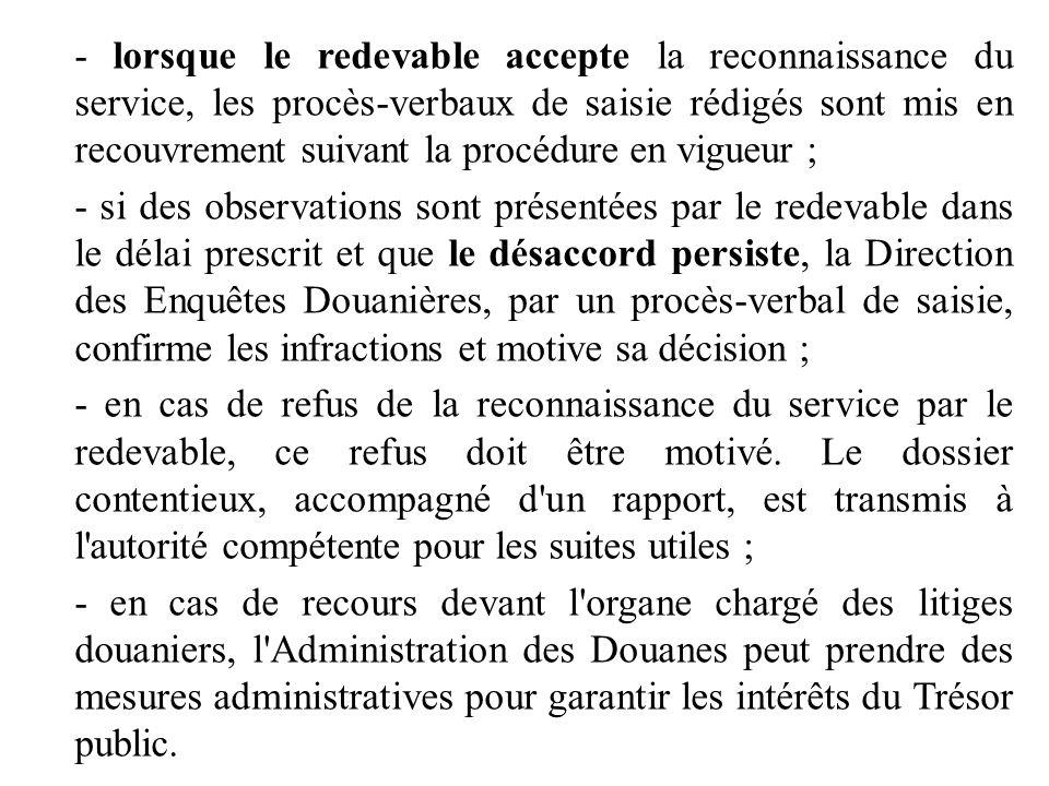 - lorsque le redevable accepte la reconnaissance du service, les procès-verbaux de saisie rédigés sont mis en recouvrement suivant la procédure en vig