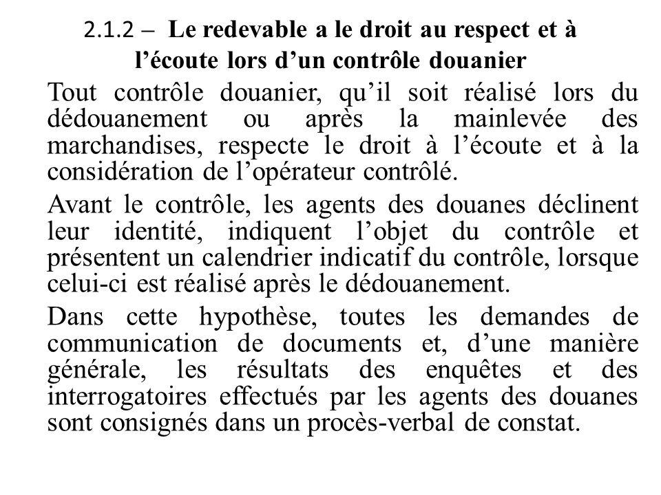 2.1.2 – Le redevable a le droit au respect et à l'écoute lors d'un contrôle douanier Tout contrôle douanier, qu'il soit réalisé lors du dédouanement o